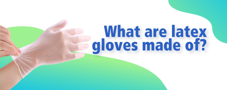 What are latex gloves made of?